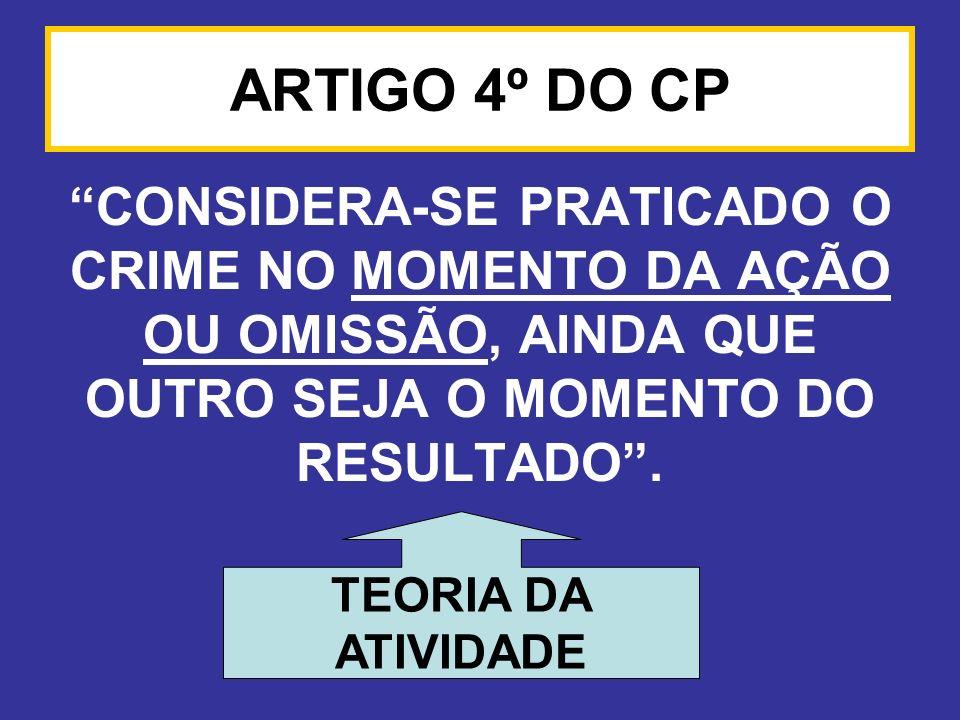 ARTIGO 4º DO CP CONSIDERA-SE PRATICADO O CRIME NO MOMENTO DA AÇÃO OU OMISSÃO, AINDA QUE OUTRO SEJA O MOMENTO DO RESULTADO .
