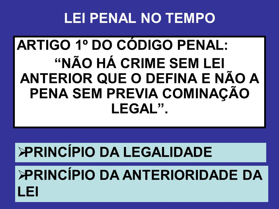 LEI PENAL NO TEMPOARTIGO 1º DO CÓDIGO PENAL: NÃO HÁ CRIME SEM LEI ANTERIOR QUE O DEFINA E NÃO A PENA SEM PREVIA COMINAÇÃO LEGAL .