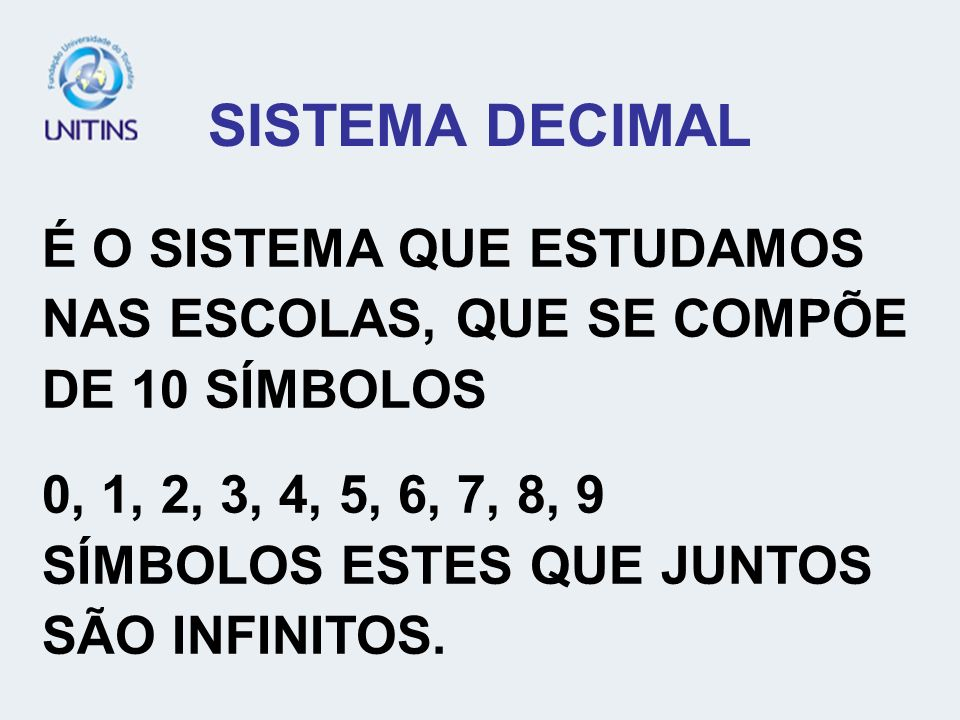 SISTEMA DECIMAL É O SISTEMA QUE ESTUDAMOS NAS ESCOLAS, QUE SE COMPÕE DE 10 SÍMBOLOS. 0, 1, 2, 3, 4, 5, 6, 7, 8, 9.