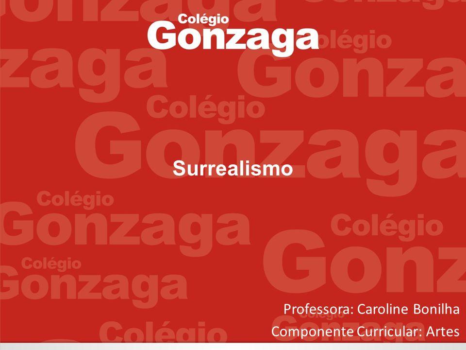 Surrealismo Professora: Caroline Bonilha Componente Curricular: Artes