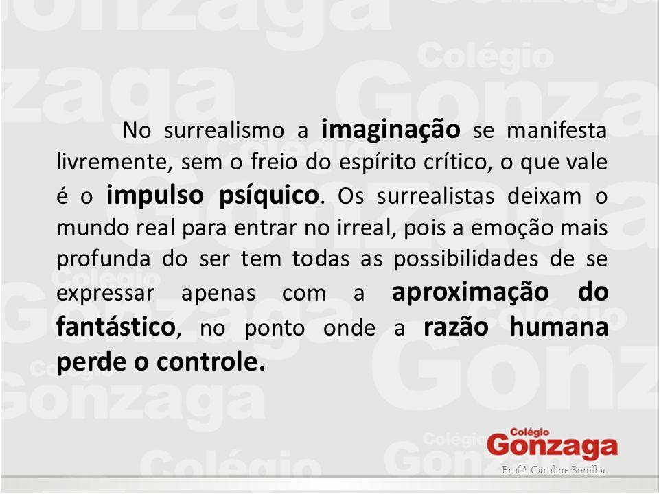 No surrealismo a imaginação se manifesta livremente, sem o freio do espírito crítico, o que vale é o impulso psíquico. Os surrealistas deixam o mundo real para entrar no irreal, pois a emoção mais profunda do ser tem todas as possibilidades de se expressar apenas com a aproximação do fantástico, no ponto onde a razão humana perde o controle.