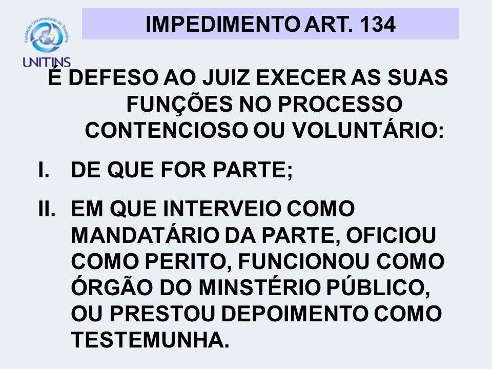 IMPEDIMENTO ART. 134É DEFESO AO JUIZ EXECER AS SUAS FUNÇÕES NO PROCESSO CONTENCIOSO OU VOLUNTÁRIO: DE QUE FOR PARTE;