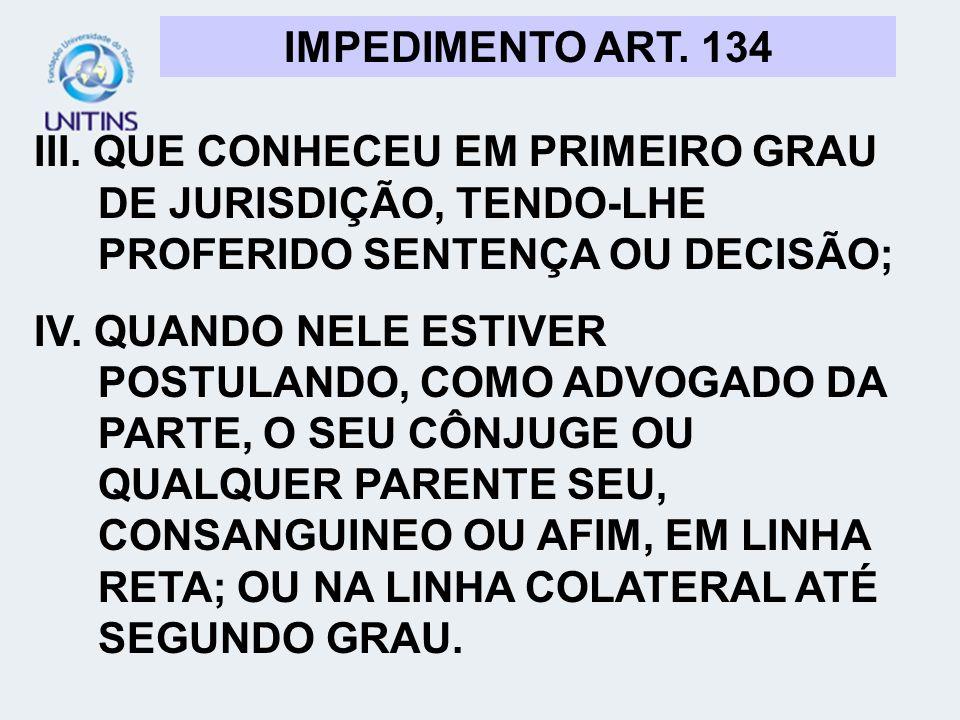 IMPEDIMENTO ART. 134 III. QUE CONHECEU EM PRIMEIRO GRAU DE JURISDIÇÃO, TENDO-LHE PROFERIDO SENTENÇA OU DECISÃO;