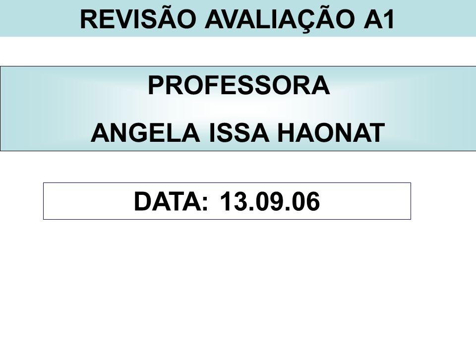 REVISÃO AVALIAÇÃO A1 PROFESSORA ANGELA ISSA HAONAT DATA: 13.09.06