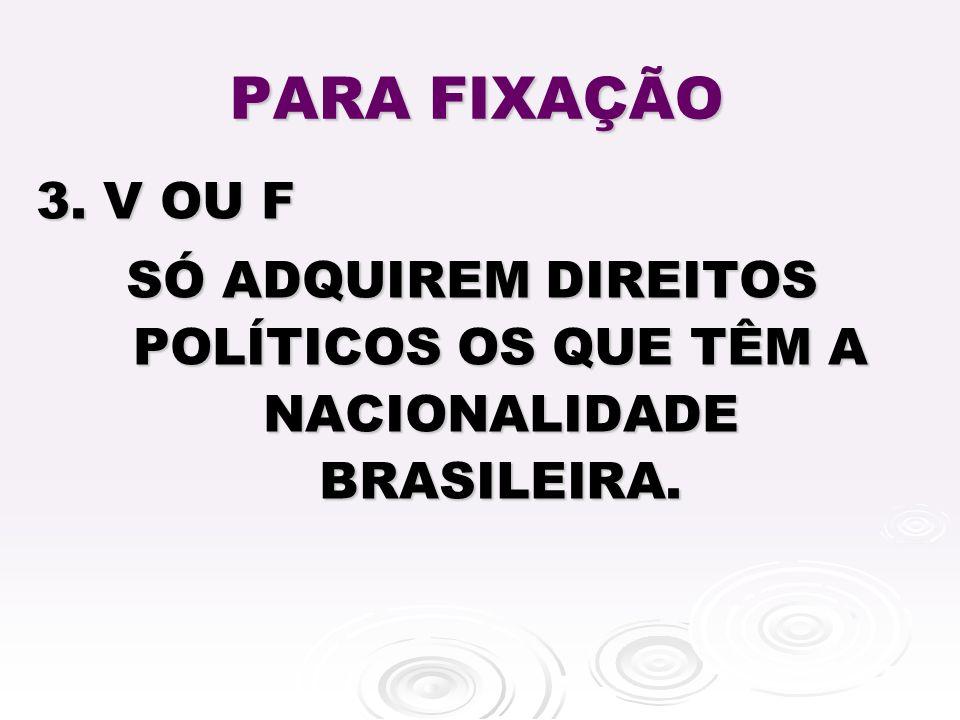 SÓ ADQUIREM DIREITOS POLÍTICOS OS QUE TÊM A NACIONALIDADE BRASILEIRA.