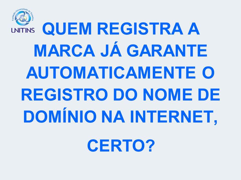 QUEM REGISTRA A MARCA JÁ GARANTE AUTOMATICAMENTE O REGISTRO DO NOME DE DOMÍNIO NA INTERNET,