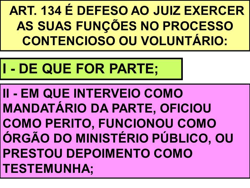 ART. 134 É DEFESO AO JUIZ EXERCER AS SUAS FUNÇÕES NO PROCESSO CONTENCIOSO OU VOLUNTÁRIO: