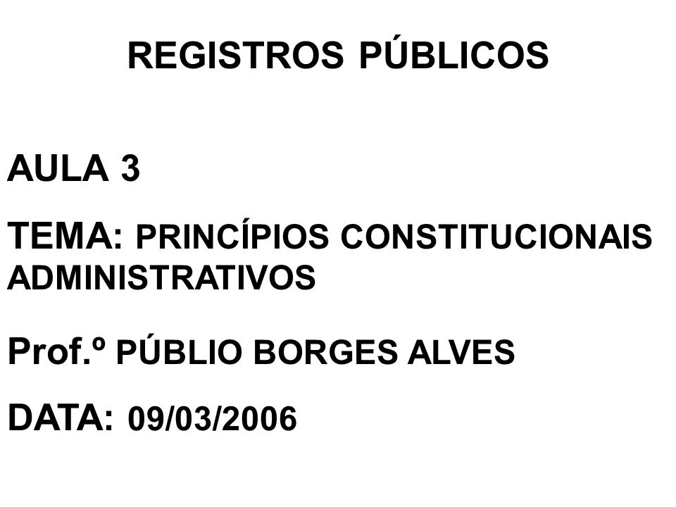 REGISTROS PÚBLICOS AULA 3. TEMA: PRINCÍPIOS CONSTITUCIONAIS ADMINISTRATIVOS. Prof.º PÚBLIO BORGES ALVES.