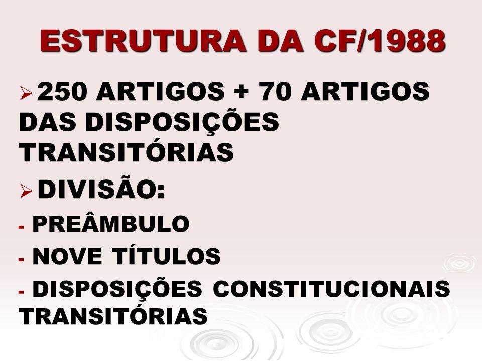 ESTRUTURA DA CF/1988 250 ARTIGOS + 70 ARTIGOS DAS DISPOSIÇÕES TRANSITÓRIAS. DIVISÃO: PREÂMBULO. NOVE TÍTULOS.