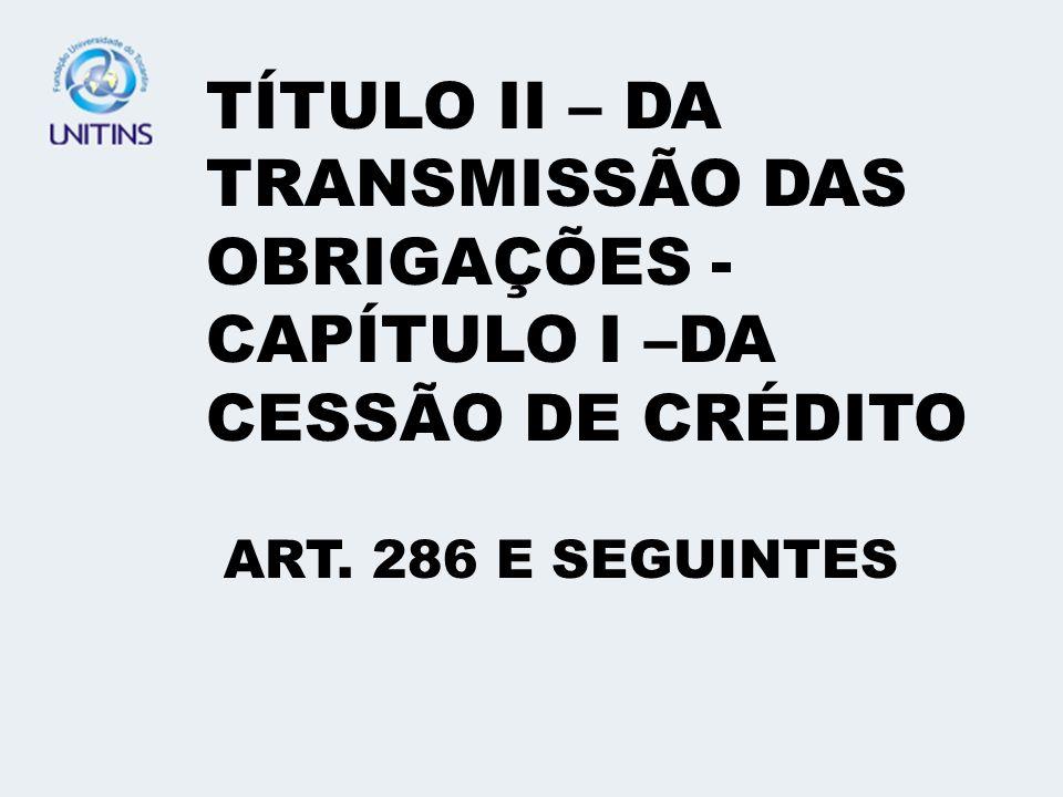 TÍTULO II – DA TRANSMISSÃO DAS OBRIGAÇÕES -CAPÍTULO I –DA CESSÃO DE CRÉDITO