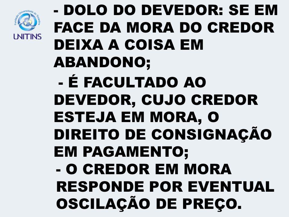 - DOLO DO DEVEDOR: SE EM FACE DA MORA DO CREDOR DEIXA A COISA EM ABANDONO;