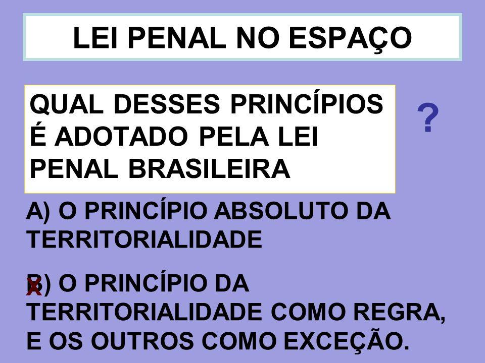 LEI PENAL NO ESPAÇO QUAL DESSES PRINCÍPIOS É ADOTADO PELA LEI PENAL BRASILEIRA. A) O PRINCÍPIO ABSOLUTO DA TERRITORIALIDADE.