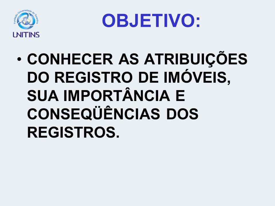 OBJETIVO:CONHECER AS ATRIBUIÇÕES DO REGISTRO DE IMÓVEIS, SUA IMPORTÂNCIA E CONSEQÜÊNCIAS DOS REGISTROS.