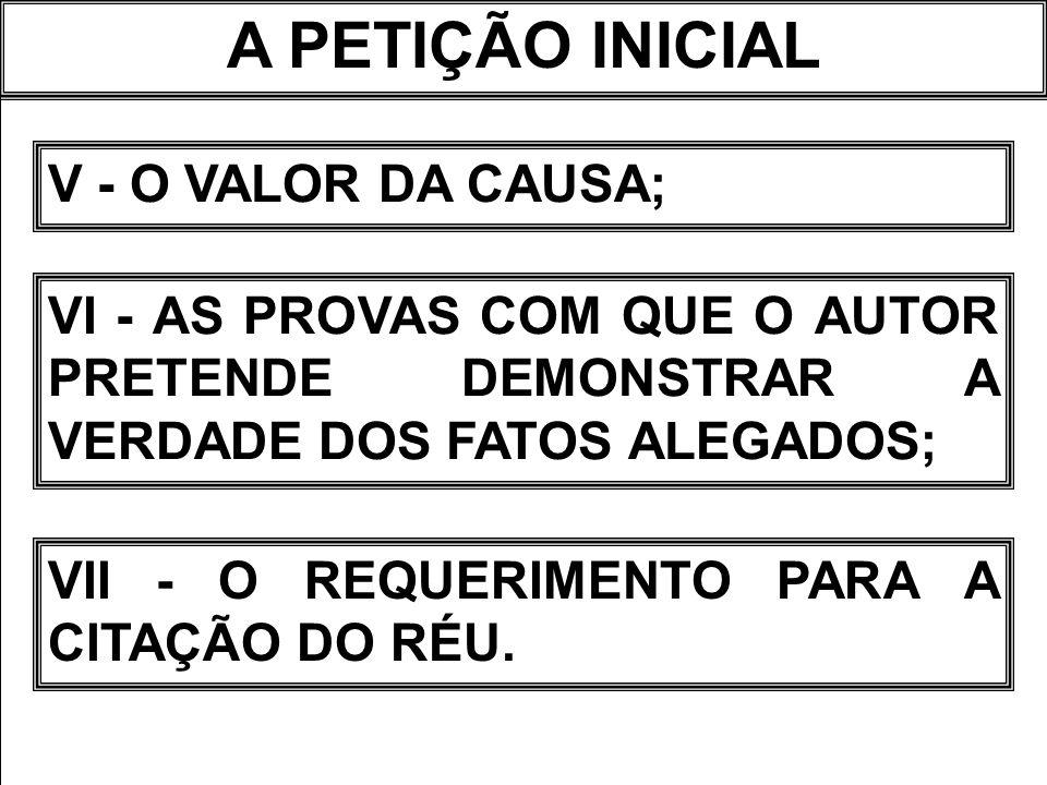 A PETIÇÃO INICIAL V - O VALOR DA CAUSA;
