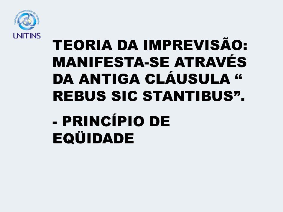 TEORIA DA IMPREVISÃO: MANIFESTA-SE ATRAVÉS DA ANTIGA CLÁUSULA REBUS SIC STANTIBUS .