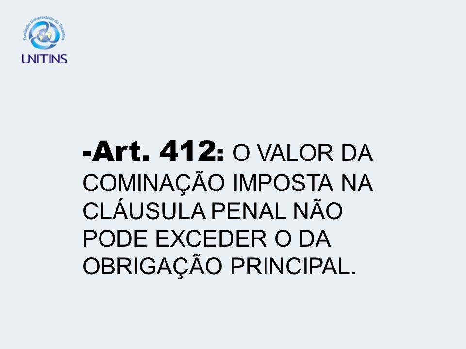 -Art. 412: O VALOR DA COMINAÇÃO IMPOSTA NA CLÁUSULA PENAL NÃO PODE EXCEDER O DA OBRIGAÇÃO PRINCIPAL.