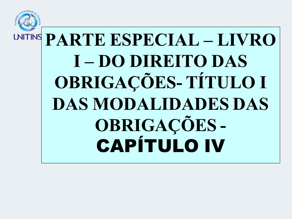 PARTE ESPECIAL – LIVRO I – DO DIREITO DAS OBRIGAÇÕES- TÍTULO I DAS MODALIDADES DAS OBRIGAÇÕES - CAPÍTULO IV
