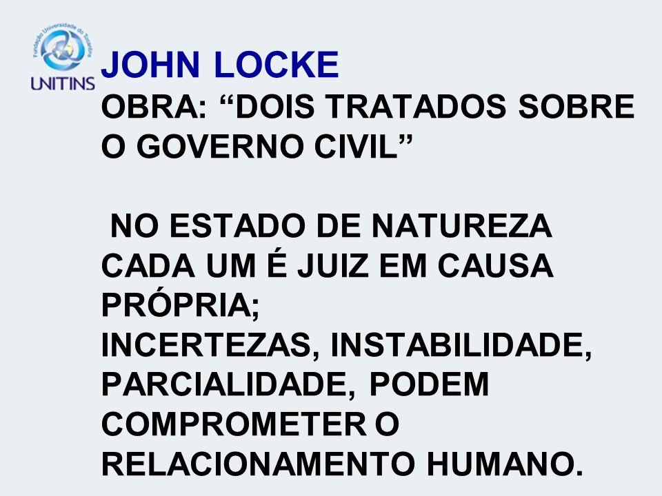 JOHN LOCKE OBRA: DOIS TRATADOS SOBRE O GOVERNO CIVIL NO ESTADO DE NATUREZA CADA UM É JUIZ EM CAUSA PRÓPRIA; INCERTEZAS, INSTABILIDADE, PARCIALIDADE, PODEM COMPROMETER O RELACIONAMENTO HUMANO.
