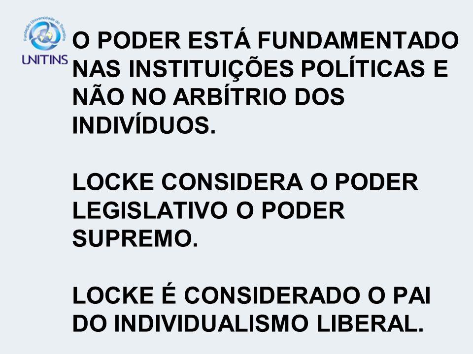O PODER ESTÁ FUNDAMENTADO NAS INSTITUIÇÕES POLÍTICAS E NÃO NO ARBÍTRIO DOS INDIVÍDUOS.