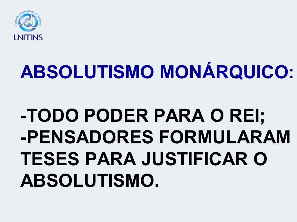 ABSOLUTISMO MONÁRQUICO: -TODO PODER PARA O REI; -PENSADORES FORMULARAM TESES PARA JUSTIFICAR O ABSOLUTISMO.