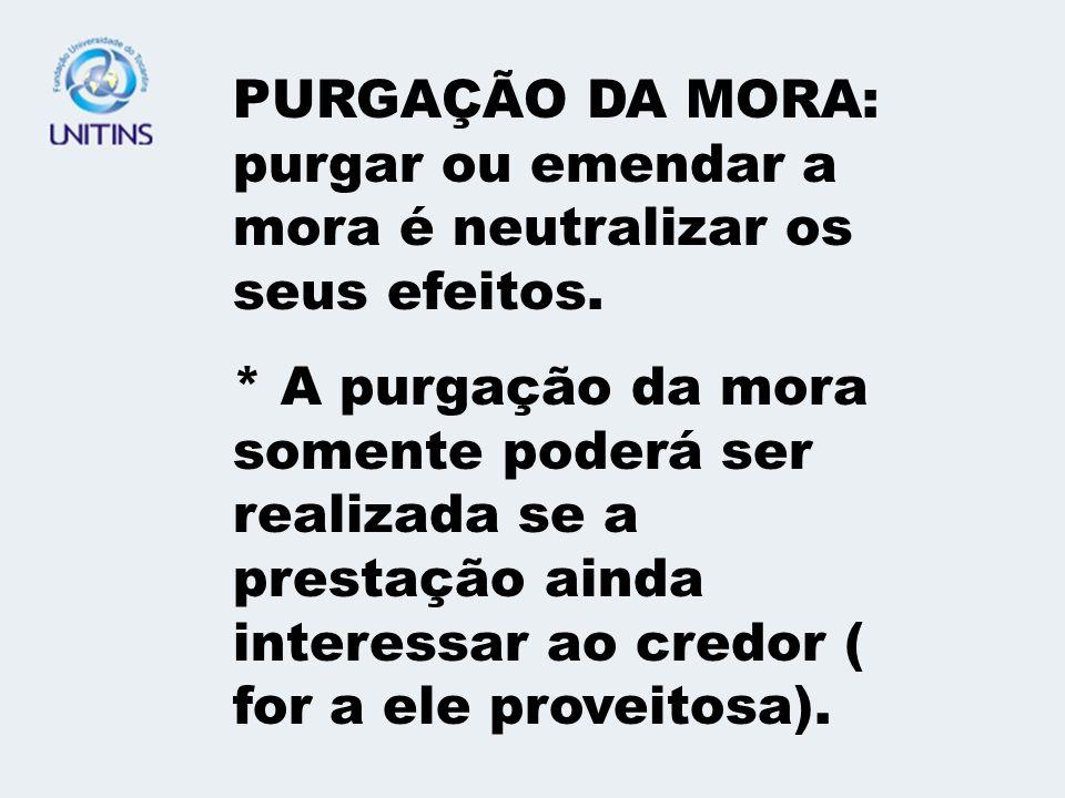 PURGAÇÃO DA MORA: purgar ou emendar a mora é neutralizar os seus efeitos.