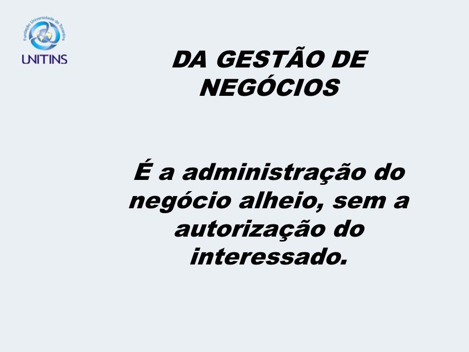 É a administração do negócio alheio, sem a autorização do interessado.