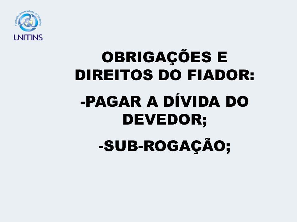 OBRIGAÇÕES E DIREITOS DO FIADOR: PAGAR A DÍVIDA DO DEVEDOR;