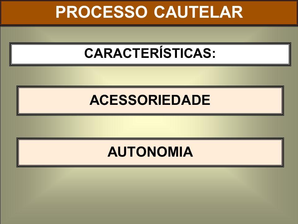 PROCESSO CAUTELAR CARACTERÍSTICAS: ACESSORIEDADE AUTONOMIA