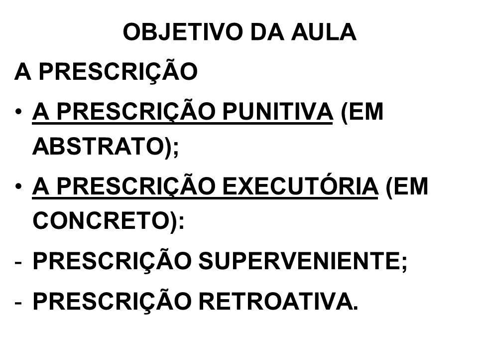 OBJETIVO DA AULAA PRESCRIÇÃO. A PRESCRIÇÃO PUNITIVA (EM ABSTRATO); A PRESCRIÇÃO EXECUTÓRIA (EM CONCRETO):