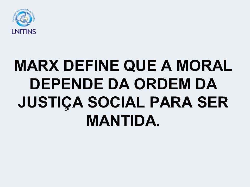 MARX DEFINE QUE A MORAL DEPENDE DA ORDEM DA JUSTIÇA SOCIAL PARA SER MANTIDA.