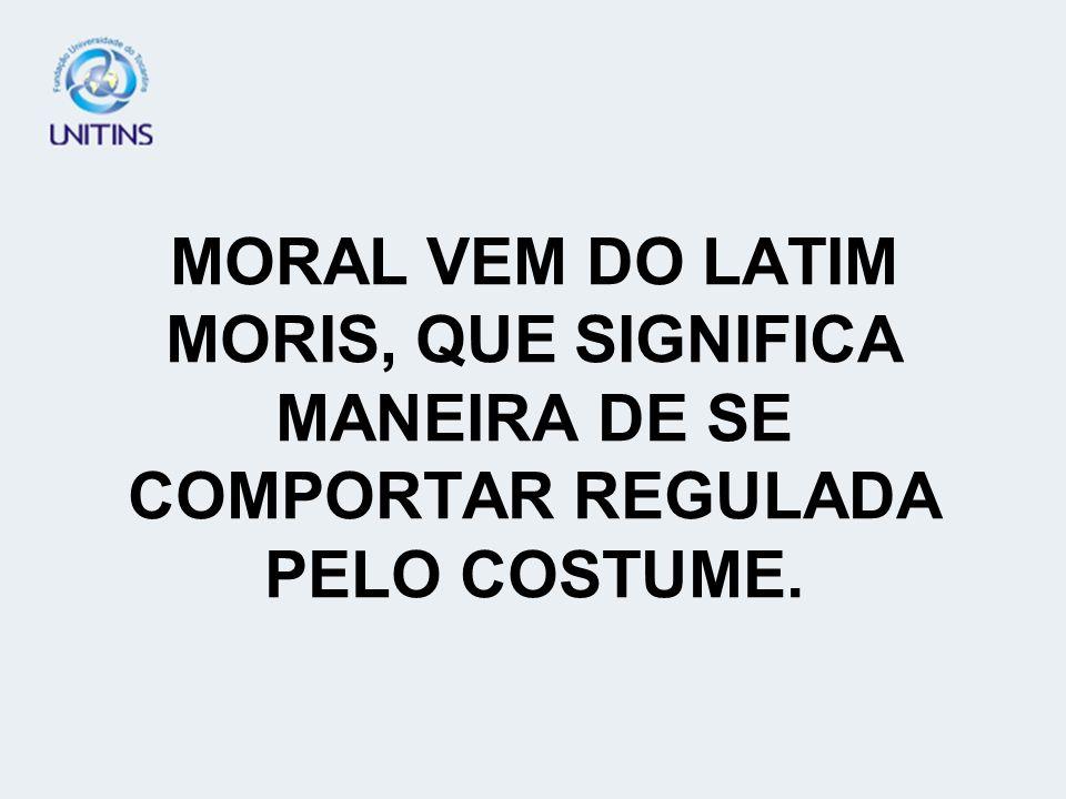 MORAL VEM DO LATIM MORIS, QUE SIGNIFICA MANEIRA DE SE COMPORTAR REGULADA PELO COSTUME.