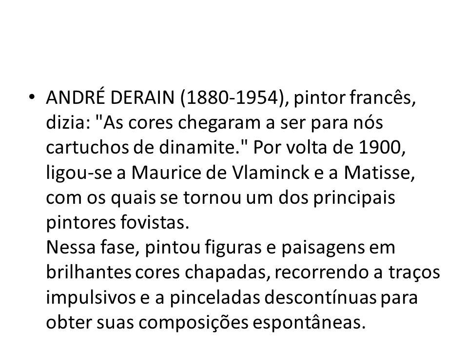 ANDRÉ DERAIN (1880-1954), pintor francês, dizia: As cores chegaram a ser para nós cartuchos de dinamite. Por volta de 1900, ligou-se a Maurice de Vlaminck e a Matisse, com os quais se tornou um dos principais pintores fovistas.
