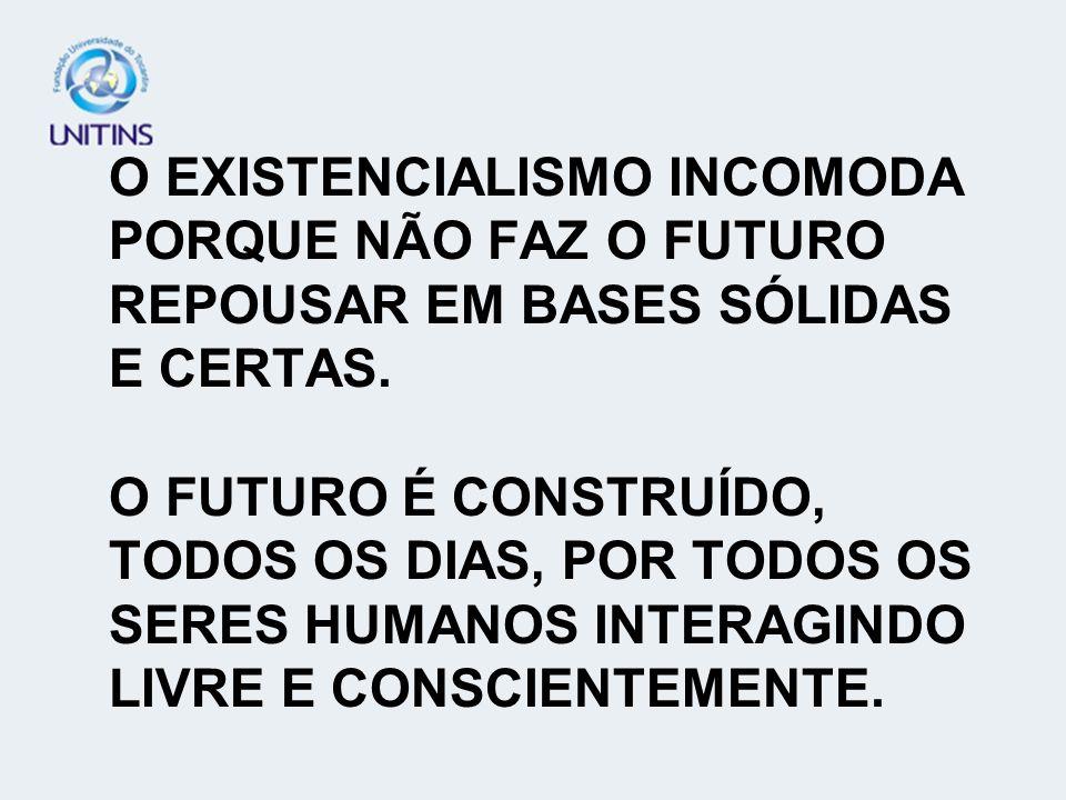 O EXISTENCIALISMO INCOMODA PORQUE NÃO FAZ O FUTURO REPOUSAR EM BASES SÓLIDAS E CERTAS.