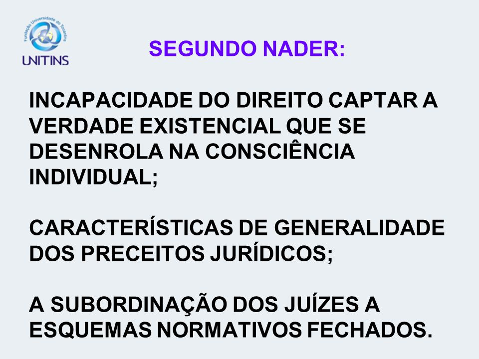 SEGUNDO NADER: INCAPACIDADE DO DIREITO CAPTAR A VERDADE EXISTENCIAL QUE SE DESENROLA NA CONSCIÊNCIA INDIVIDUAL; CARACTERÍSTICAS DE GENERALIDADE DOS PRECEITOS JURÍDICOS; A SUBORDINAÇÃO DOS JUÍZES A ESQUEMAS NORMATIVOS FECHADOS.