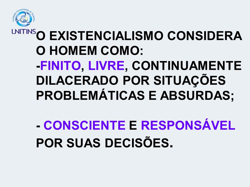 O EXISTENCIALISMO CONSIDERA O HOMEM COMO: -FINITO, LIVRE, CONTINUAMENTE DILACERADO POR SITUAÇÕES PROBLEMÁTICAS E ABSURDAS; - CONSCIENTE E RESPONSÁVEL POR SUAS DECISÕES.