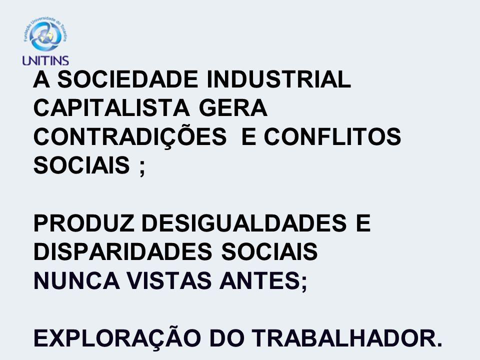 A SOCIEDADE INDUSTRIAL CAPITALISTA GERA CONTRADIÇÕES E CONFLITOS SOCIAIS ; PRODUZ DESIGUALDADES E DISPARIDADES SOCIAIS NUNCA VISTAS ANTES; EXPLORAÇÃO DO TRABALHADOR.