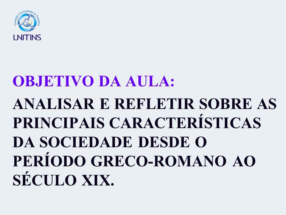 OBJETIVO DA AULA:ANALISAR E REFLETIR SOBRE AS PRINCIPAIS CARACTERÍSTICAS DA SOCIEDADE DESDE O PERÍODO GRECO-ROMANO AO SÉCULO XIX.