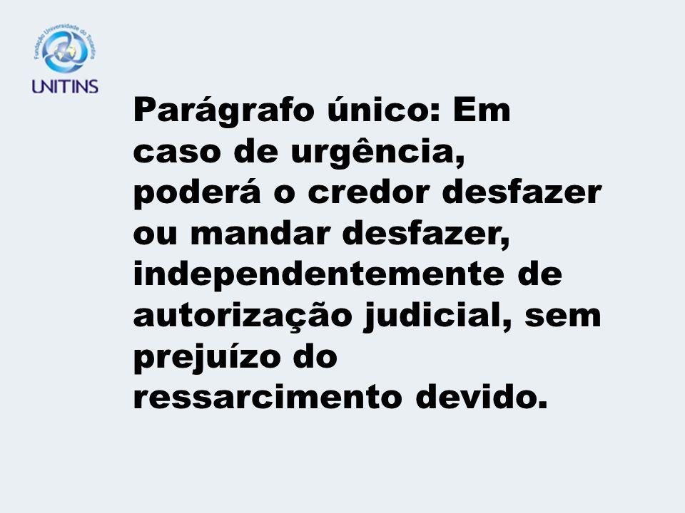 Parágrafo único: Em caso de urgência, poderá o credor desfazer ou mandar desfazer, independentemente de autorização judicial, sem prejuízo do ressarcimento devido.