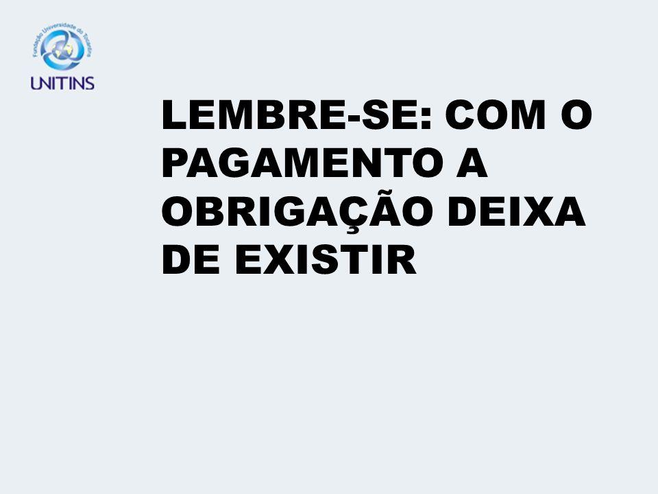 LEMBRE-SE: COM O PAGAMENTO A OBRIGAÇÃO DEIXA DE EXISTIR