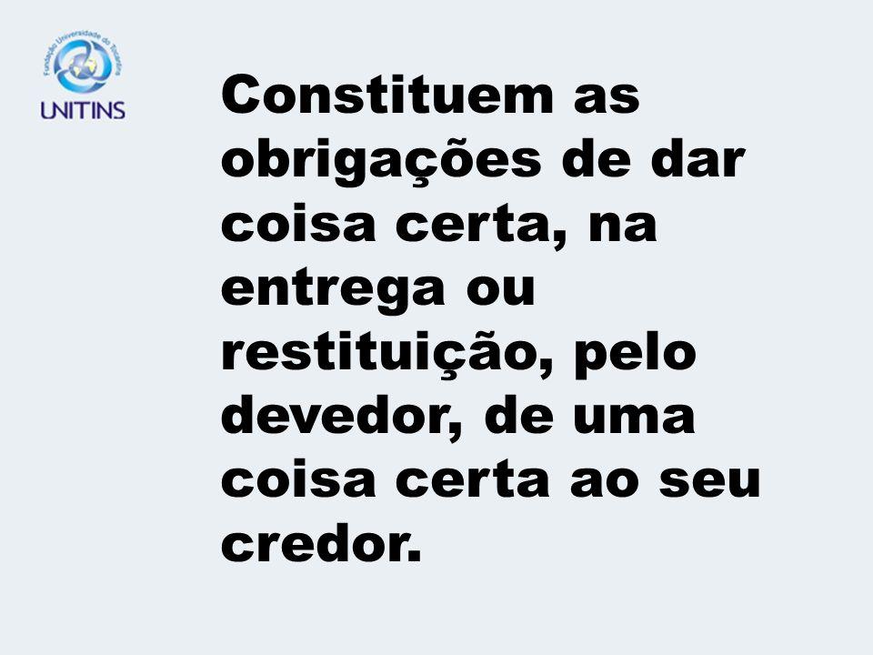 Constituem as obrigações de dar coisa certa, na entrega ou restituição, pelo devedor, de uma coisa certa ao seu credor.