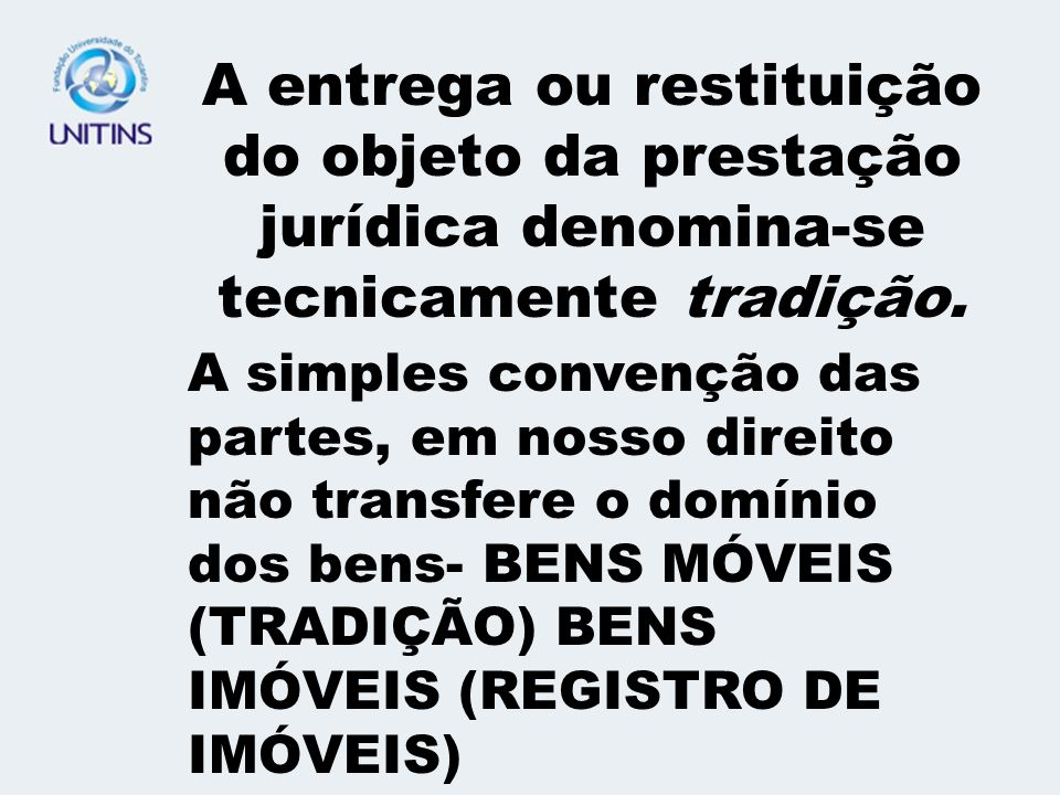 A entrega ou restituição do objeto da prestação jurídica denomina-se tecnicamente tradição.