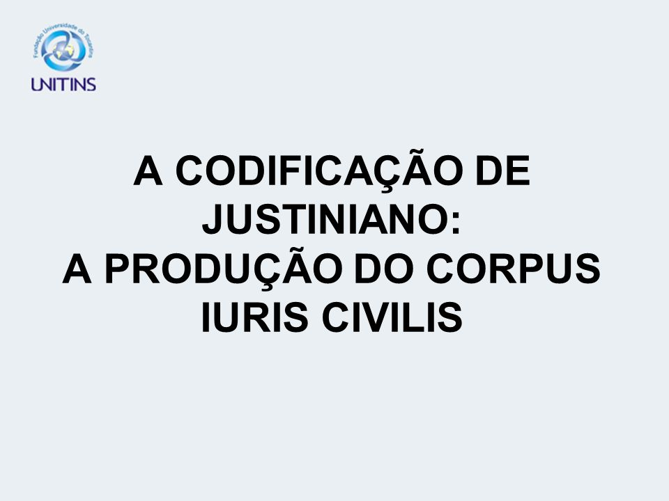 A CODIFICAÇÃO DE JUSTINIANO: A PRODUÇÃO DO CORPUS IURIS CIVILIS