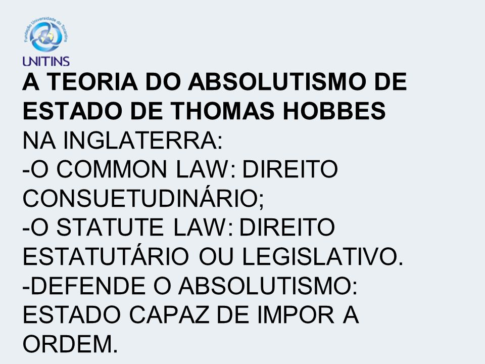A TEORIA DO ABSOLUTISMO DE ESTADO DE THOMAS HOBBES NA INGLATERRA: -O COMMON LAW: DIREITO CONSUETUDINÁRIO; -O STATUTE LAW: DIREITO ESTATUTÁRIO OU LEGISLATIVO.