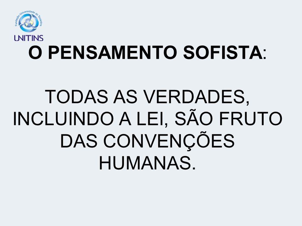 O PENSAMENTO SOFISTA: TODAS AS VERDADES, INCLUINDO A LEI, SÃO FRUTO DAS CONVENÇÕES HUMANAS.