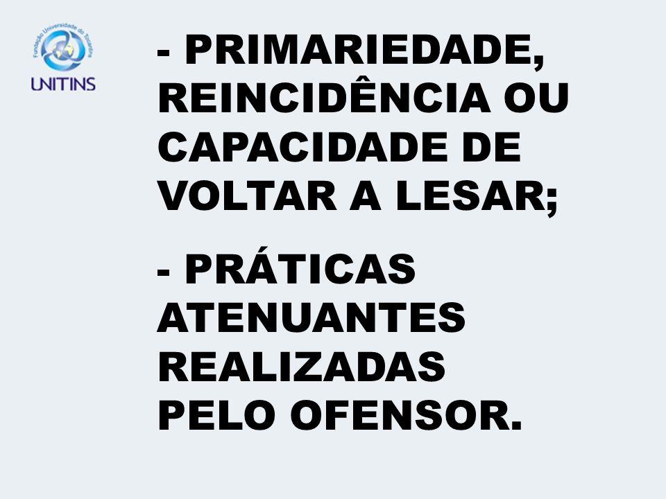 - PRIMARIEDADE, REINCIDÊNCIA OU CAPACIDADE DE VOLTAR A LESAR;