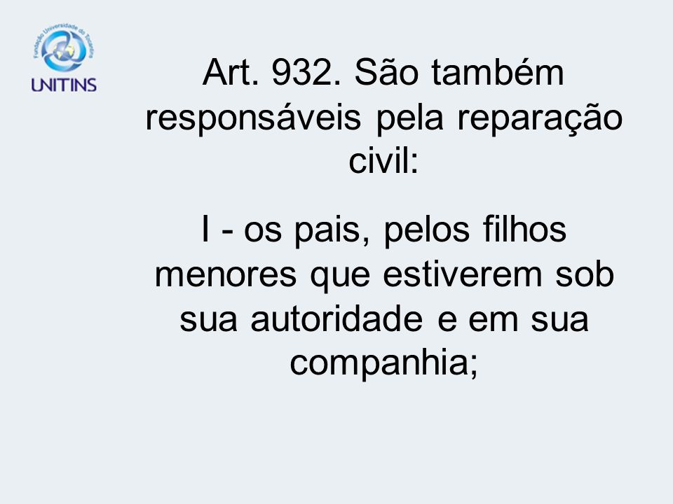 Art. 932. São também responsáveis pela reparação civil: