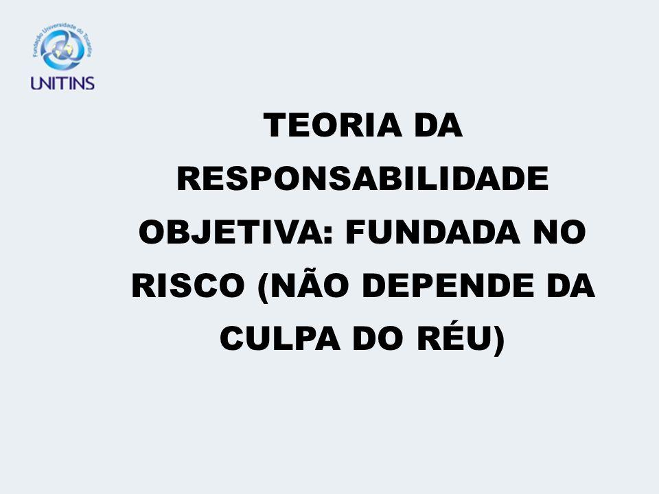 TEORIA DA RESPONSABILIDADE OBJETIVA: FUNDADA NO RISCO (NÃO DEPENDE DA CULPA DO RÉU)