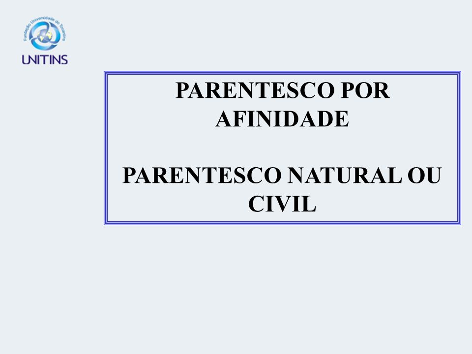 PARENTESCO POR AFINIDADE PARENTESCO NATURAL OU CIVIL