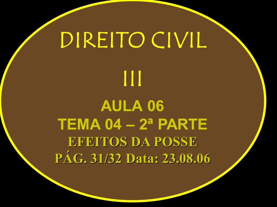 DIREITO CIVIL III AULA 06 TEMA 04 – 2ª PARTE EFEITOS DA POSSE