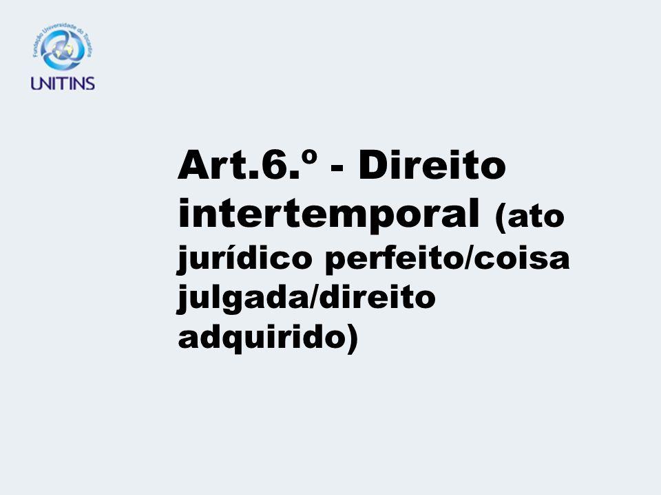 Art.6.º - Direito intertemporal (ato jurídico perfeito/coisa julgada/direito adquirido)